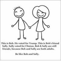 Merica: n in  This is Bob. He voted for Trump. This is Bob's friend  Sally. Sally voted for Clinton. Bob & Sally are still  friends, because Bob and Sally are both adults  Be like Bob and Sally. Merica