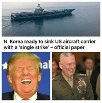 Fucking, Memes, and China: N. Korea ready to sink US aircraft carrier  with a single strike  official paper *desire to reenlist intensifies* But fuckin' really, anyone getting wound up about this, it also appears that china is going to smack them pretty fucking hard if need be. Just my take on it, but keep in mind that most of you are NOT any kind of warexperts. This is why we need to deportcorpsman.