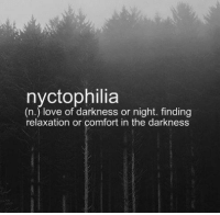 relaxation: (n.) love of darkness or night. finding  relaxation or comfort in the darkness