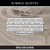 "Memes, News, and True: N!MBLE QUOTES  A stupid man's report of what a clever  man says is never accurate, because he  unconsciously translates what he hears  into something that he can understand.  Bertrand Russell  NIMBLE NEWS NETWORK ""Xenophon's defense of Socrates is too successful. He would never have been put to death if he had been like that."" – Greek Philosophy: Thales to Plato (1914) ⠀⠀⠀⠀⠀⠀⠀⠀⠀ ""There has been a tendency to think that everything Xenophon says must be true, because he had not the wits to think of anything untrue. This is a very invalid line of argument. A stupid man's report of what a clever man says is never accurate, because he unconsciously translates what he hears into something that he can understand. I would rather be reported by my bitterest enemy among philosophers than by a friend innocent of philosophy. We cannot therefore accept what Xenophon says if it either involves any difficult point in philosophy or is part of an argument to prove that Socrates was unjustly condemned."" – History of Western Philosophy (1945) ⠀⠀⠀⠀⠀⠀⠀⠀⠀ Painting: ""Fish in a Whirlpool,"" Kawanabe Kyōsai (c.1887)"