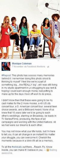 """KEEP RETWEETING TO INSPIRE EVERYONE 😱😭🙌: N Monique Coleman  Mentions a  via Facebook #Repost: This photo has sooooo many memories  behind it. remember doing this photo shoot &  thinking to myself l feel like we're a part of  something big  like REALLY big"""", yet I was still living  in my studio apartment in LA struggling to pay rent &  hoping I could earn enough money babysitting to  make up for the days l took off workto do press.  didn't know then that these were going to be my  cast mates for the 2 more movies, a 40 US city  concert tour, a S. American concert tour, several teen  choice awards, and a Billboard Award. None of us  knew that 10 years later  we'd be going to each  others weddings, starring on Broadway, be leads in  TV Series/Films, producing, the face of ad  campaigns and working with the United Nations. All  we had were our dreams & each other.  You may not know what your life holds, but l'm here  to tell you, it can all change in an instant! No matter  your struggle  you can overcome it. Cherish the  moments because in a blink itll all be a memory.  To all the #wildcats out there....Reach. Fly. Know  inside, you can make it!  l believe in you, feeling  awesome. KEEP RETWEETING TO INSPIRE EVERYONE 😱😭🙌"""