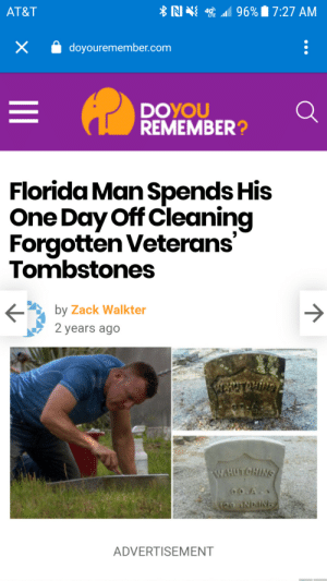 The only Florida man who isn't crazy: *N N 1 96% 7:27 AM  AT&T  doyouremember.com  DOYOU  REMEMBER?  Florida Man Spends His  One Day Off Cleaning  Forgotten Veterans'  Tombstones  by Zack Walkter  2 years ago  ENTROLIVN  W.HUTCHINS  CO.A  129 NDAINE  ADVERTISEMENT The only Florida man who isn't crazy