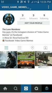 """Hey guys! Go follow my Insta.: N N 27% 10:26 PM  8:30  VIDEO GAME MEMES  posts  followers following  EDIT YOUR PROFILE  The Lone Wanderer  Hey guys, it's the Instagram division of Video Game  Memes"""" on Facebook!  Xbox Gt: NovaTacticsx789  Facebook: Video Game Memes  DEFUSING  THOUTHANOS  W1SBETTER THAN ANY VIDEO GAME  BUT THEN EVERYTINGCAANSED  SINCE 1999  WHEN THE GAMINGINDUSTRY  A a a Hey guys! Go follow my Insta."""