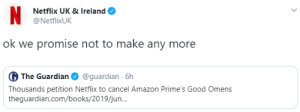 fuckyeahgoodomens: (x): N  Netflix UK & Ireland  @NetflixUK  ok we promise not to make any more  G The Guardian  @guardian 6h  Thousands petition Netflix to cancel Amazon Prime's Good Omens  theguardian.com/books/2019/jun.. fuckyeahgoodomens: (x)