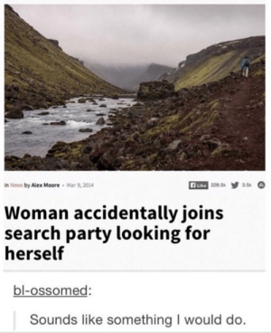 News, Party, and Lost: n News by Alex Moore  Mar 9,2014  228.5  3.5k  Like  Woman accidentally joins  search party looking for  herself  bl-ossomed:  Sounds like something I would do. In Search of Lost Self