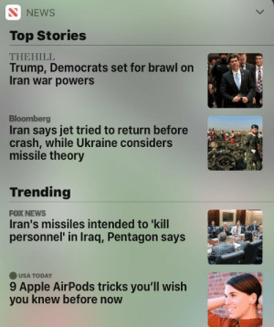 One of these is not like the other: N NEWS  Top Stories  THEHILL  Trump, Democrats set for brawl on  Iran war powers  Bloomberg  Iran says jet tried to return before  crash, while Ukraine considers  missile theory  Trending  FOX NEWS  Iran's missiles intended to 'kill  personnel' in Iraq, Pentagon says  OUSA TODAY  9 Apple AirPods tricks you'll wish  you knew before now One of these is not like the other
