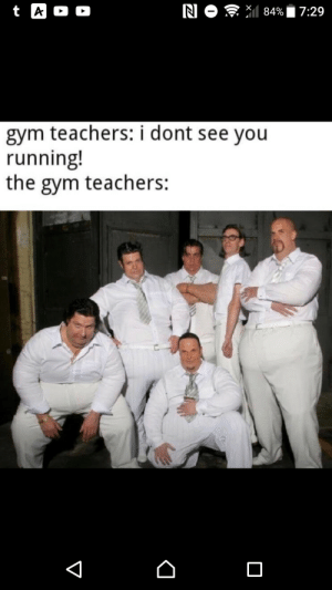 Me irl: N O 84%  t A  D  7:29  gym teachers: i dont see you  running!  the gym teachers:  V Me irl
