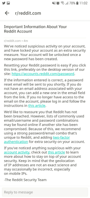 So apparently there was suspicious stuff about my account and the 2 only things that could've make that message happend are : i'm transgender and can't change my id yet (which is stupid cause most reddit users don't have their real name on it) or the fact that it's unusual to get more than 100upvote: N{ O G| 78%  11:02  E r/reddit.com  Important Information About Your  Reddit Account  r/reddit.com • 4m  We've noticed suspicious activity on your account,  and have locked your account as an extra security  measure. Your account will be unlocked once a  new password has been created.  Resetting your Reddit password is easy if you click  this link, preferably on the desktop version of our  site: https://accounts.reddit.com/password.  If the information entered is correct, a password  reset email will be sent to you shortly. If you do  not have an email address associated with your  account, you can add a new one in the email field  from the link. If you no longer have access to the  email on the account, please log in and follow the  instructions in this article.  We'd like to reassure you that Reddit has not  been breached. However, lists of commonly used  email/username and password combinations  may be found online if another site has been  compromised. Because of this, we recommend  using a strong password/email combo that's  unique to Reddit, and adding two-factor  authentication for extra security on your account.  If you've noticed anything suspicious with your  account activity, check out this article to learn  more about how to stay on top of your account  security. Keep in mind that the geolocation  of IP addresses are not an exact science and  may occasionally be incorrect, especially  on mobile IPs.  -The Reddit Security Team  Reply to message So apparently there was suspicious stuff about my account and the 2 only things that could've make that message happend are : i'm transgender and can't change my id yet (which is stupid cause most reddit users don't ha