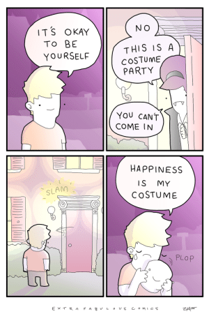 Meirl by adeptopeth212 FOLLOW 4 MORE MEMES.: N O  ITS OKAY  TO BE  THIS IS A  COSTUME  PARTY  YOURSELF  You CANT  COME IN  HAPPINESS  IS  MY  SLAM  COSTUME  PLOP  F A B L o Us COMICS  Ex T R A Meirl by adeptopeth212 FOLLOW 4 MORE MEMES.