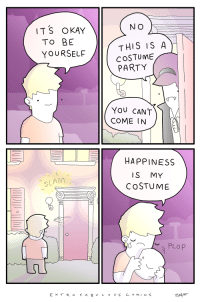 Meirl: N O  ITS OKAY  TO BE  YOURSELF  THIS IS A  cOSTUME  PARTY  COME IN  HAPPINESS  IS MY  COSTUME  SLAM Meirl