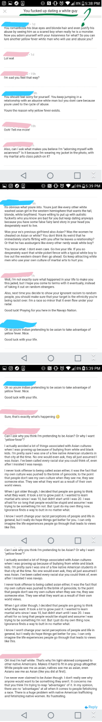 """I can't believe people like this exist. He's angry that I'm asian dating non-asians, even after I tell him I'm not Asian.: N Ol O  1111 8%) 5:38 PM  You fucked up dating a white guy  .1d  You romanticize his blue eyes and blonde hair and even justify his  abuse by seeing him as a scared boy when really he is a monster.  Now you adorn yourself with your Asianness for what? So you can  lure another yellow fever white man who will use and abuse you?  1d  Lol wat  19h  I'm sad you feel that way?  9h  ou should feel sorry for yourself. You keep jumping in a  relationship with an abusive white man but you dont care because  youre used to the cycle of abuse.  Youre the reason why yellow fever exists.  18h  Ooh! Tell me more!  Also, can l ask what makes you believe I'm """"adorning myself with  asianness?"""" Is it because I'm wearing my jacket in the photo, with  my martial arts class patch on it?   RI 0 0  11 8% 5:39 PM  6h  Its obvious what youre into. Youre just like every other white  washed asian girl in the western hemisphere that wants the tall,  blonde, white boyfriend. Youre willing to put up with autistic  fuckwits who you know are bad for you but keep dating anyways  because you have some false fairy land story in your head you  desperately want to live  Was your ex's previous girlfriend also Asian? Was the women he  cheated on Asian or white? You dont think its weird that he  immediately starts flirting with you after he leaves a relationship?  Or that he has assburgers like every other nerdy weak white boy?  You know what. I dont even care. Go live your life. If you so  desperately want that white picket fence with a typical white boy to  live out the western dream then go ahead. Go keep attracting white  men who use your own culture of martial arts to hurt you.  Well, I'm not exactly sure what happened in your life to make you  this jaded, but I hope you come to terms with it eventually, instead  of taking it out on random strangers  Also, next time you decide to s"""