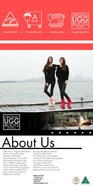 meme-mage:  Original UGG Bootswww.originaluggboots.com.au  : n |ORIGINAL  BOOTS  Australian Made + Genuine Sheepskin + Carefully Crafted = Original Ugg Boots  UGG  GRADE  AUSTRALIAN MADE  AUSTRALIA   ORIGINAL  UGG  BOOTS  AUSTRALIA  About Us  Welcome to Original UGG Boots,  Home of Australia's finest  sheepskin UGG Boots.  Every single pair of our UGG  boots passes through no less  than 7 different departments  where each expert adds their  touch to what will end up being  a pair of hand crafted UGG  boots made at our factory in  Melbourne, Australia  We ship throughout Australia  and all over the world  Our UGG boots are all made  in Australia from the finest sheepskin.  Our factory showroom is  also open to the public  so feel free to come down  and see us or for any inquiries  please email us or give us a call  ORIGINAL UGG BOOTS  9 b Macbeth Street  Braeside VIC 3195  03 9588 0033  info@originaluggboots.com.au  AUSTRALIAN MADE meme-mage:  Original UGG Bootswww.originaluggboots.com.au