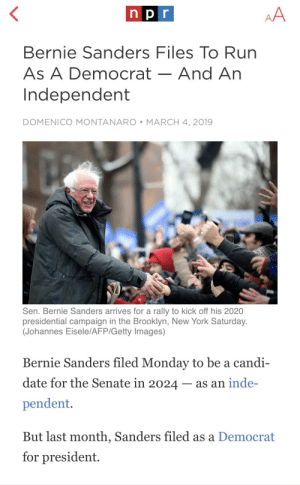 """Just announced, triple threat main event for the 2020 presidency. Trump vs Sanders vs (probably Biden). Can't wait til the libs decry """"old white men are our only option😤😡"""": n pr  Bernie Sanders Files To Rurn  As A Democrat-And An  Independent  DOMENICO MONTANARO MARCH 4, 2019  Sen. Bernie Sanders arrives for a rally to kick off his 2020  presidential campaign in the Brooklyn, New York Saturday.  (Johannes Eisele/AFP/Getty Images)  Bernie Sanders filed Monday to be a candi-  date for the Senate in 2024- as an inde-  pendent.  But last month, Sanders filed as a Democrat  for president. Just announced, triple threat main event for the 2020 presidency. Trump vs Sanders vs (probably Biden). Can't wait til the libs decry """"old white men are our only option😤😡"""""""