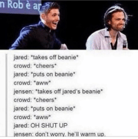 "Aww, Memes, and Shut Up: n Robe a  jared: takes off beanie  crowd: cheers  jared: ""puts on beanie  crowd: 'aww  jensen: ""takes off jared's beanie  crowd: cheers  jared: *puts on beanie*  crowd: aww  jared: OH SHUT UP  Liensen: don't worry, he'll warm up. Jensens face 😂-owner supernatural deanwinchester samwinchester brothers castiel destiel jensenackles jaredpadalecki mishacollins cockles brotp j2"