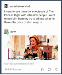 Memes, Mitt Romney, and The Price Is Right: N socialnetworkhell  I want to see them do an episode of The  Price is Right with ultra rich people l want  to see Mitt Romney try to tell me what he  thinks the price of dish soap is  qglas  mean one banana, Michael WWhat could it cost? 10 dollars?  Source: socialnetworkhell  199,814 notes this idea is pure gold https://t.co/hjz2SDe7cl