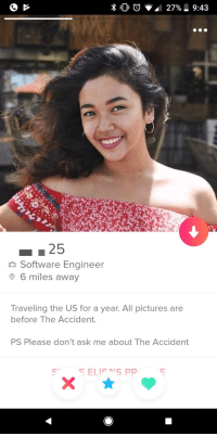Pictures, Software, and Ask: n Software Engineer  6 miles away  Traveling the US for a year. All pictures are  before The Accident.  PS Please don't ask me about The Accident Uhhh not sure if shes joking. But i still swiped right.