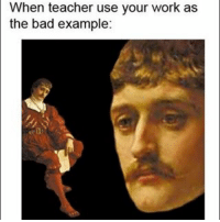 Get ready for a lot of classical art memes: n teacher use your work as  the bad example: Get ready for a lot of classical art memes