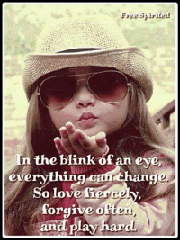 Love, Memes, and Change: n the blink of an eye,  everything-can change  So love Sierce  forgive otten  andi play hard
