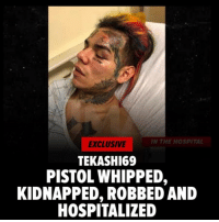 "Driving, Money, and Music: N THE HOSPITAL  EXCLUSIVE  TEKASHI69  PISTOL WHIPPED,  KIDNAPPED, ROBBED AND  HOSPITALIZED Tekashi 6ix9ine was kidnapped, pistol whipped, robbed and is now currently in the hospital.  -  TMZ reports.  Sources close to Tekashi tell us, the rapper was working on a music video in Brooklyn early Sunday morning and at around 4AM he wrapped for the night and drove home.  We're told when he got there another car pulled up and blocked his driveway.    Our sources say that's when 3 hooded gunmen got out of the other car, grabbed Tekashi and pistol whipped him ... knocking him unconscious.  We're told the next thing Tekashi knew, he was in the back seat of the car as the gunmen were driving around, telling him if they didn't get what they wanted from him -- jewelry and money -- they would kill him.  Our sources say a short time later, the gunmen pulled up to Tekashi's home and 2 of them made their way inside as the third guarded 69 inside the vehicle.  We're told the gunmen took around $750k in jewelry and between $15k and $20k in cash.  While all this was happening, Tekashi's baby mama and daughter were inside the house but not hurt.  That wasn't the end of it.  We're told the gunmen then drove away with Tekashi still in the back seat.  At some point 69 was able to open the back door and jumped out.  One of the gunmen began chasing him but got scared and retreated because he was afraid he'd be ID'd.  Our sources say Tekashi jumped in the passenger seat of a stranger's vehicle and pleaded for help.  The stranger called 911 and then asked 69 to get out of the car at an intersection.  An ambulance came and Tekashi was taken to a hospital, where he remains.  Doctors are performing various tests, including a CT scan"" 😳😩🙏  Via (TMZ)"