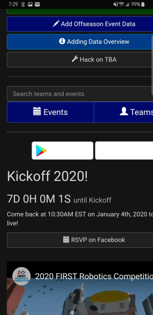 The final week begins: N{UE l 99%  7:29 8 -  Add Offseason Event Data  O Adding Data Overview  Hack on TBA  Search teams and events  Events  Teams  Kickoff 2020!  7D OH OM 1S until Kickoff  Come back at 10:30AM EST on January 4th, 2020 to  live!  RSVP on Facebook  2020 FIRST Robotics Competitia  FIRST  ROBOTICS  COMPETITION The final week begins