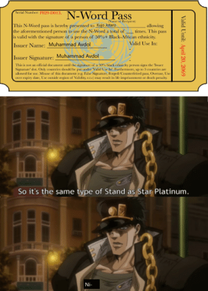Life, Black, and Date: N-Word Pass  Serial Number: P829-D013,  (Name of Recipient)  This N-Word pass is hereby presented to Kujo Jotaro  the aforementioned person to use the N-Word a total of  is valid with the signature of a person of 50%+ Black-African ethnicity.  allowing  times. This pass  Valid Use In:  Issuer Name: Muhammad Avdol  Issuer Signature: Muhammad Avdol  This is not an official document until the signature of a 50% black ethnicity person signs the 'Issuer  Signature' slot. Only countries should be put under 'Valid Use In'. Furthermore, up to 3 countries are  allowed for use. Misuse of this document (e.g. False Signature, Forged/Counterfeited pass, Overuse, Use  over expiry date, Use outside region of Validity, e.t.c) may result in life imprisonment or death penalty  So it's the same type of Stand as Star Platinum.  Ni-  Valid Until: April 20, 2069 Pro-Gamer Move