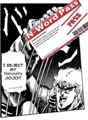 Mr SpeedWaGON get down!: N-Word Pass  The holder of this card can say the  n-word in any form with no limit  until the expiring of this card.  Unlimited Uses  I REJECT  MY  Nationality  Expiration: 9/30/2021  Holder of this card.co sav the N-W  JOJO!!  U/kevdaboss ballis  PASS Mr SpeedWaGON get down!