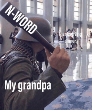 Memes, Tumblr, and Grandpa: N-WORD  Thanksdiving  dinner  My grandpa More of the best memes at http://mountainmemes.tumblr.com