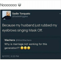 Friends, Marriage, and Memes: N0000000  Sadie Torquato  @SadieWiggles  Because my husband just rubbed my  eyebrows singing Mask Off.  Wachera @NikkiWachera  Why is marriage not working for this  generation??  6/17/17, 3:22 PM SAVAGE 😭😂🤣🤣 MAKEUPBABBLE FOLLOW ➡@makeupbabble⬅ FOR MORE😂 ➡️TURN ON POST NOTIFICATIONS ⬇TAG FRIENDS