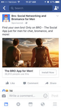 """Facebook, Tumblr, and Blog: n11:27 AM  Q Search  Bro: Social Networking and  ooo Verizo  O 87%  Bromance for Men  Sponsored.  Find your own bro! Only on BRO The Social  App just for men for chat, bromance, and  more!  The BRO App for Men!  36,912 people use this  Install Now  LikeComment Share  34  Write a comment...  Post <p><a class=""""tumblr_blog"""" href=""""http://emilociraptor.tumblr.com/post/152830388151"""">emilociraptor</a>:</p> <blockquote> <p><a class=""""tumblr_blog"""" href=""""http://silver-arrows.tumblr.com/post/152818421555"""">silver-arrows</a>:</p> <blockquote> <p>Found this gem in my Facebook ads today</p> </blockquote> <p><figure class=""""tmblr-full"""" data-orig-height=""""374"""" data-orig-width=""""500"""" style=""""""""><img src=""""https://78.media.tumblr.com/c9b3fa6a4fa25868abb6626ad30b54d2/tumblr_inline_og8t7xbYWU1rdavyu_540.jpg"""" data-orig-height=""""374"""" data-orig-width=""""500""""/></figure></p> <p>nothing sexual</p> </blockquote>"""