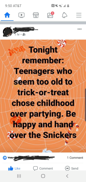 My wholesome stepdad posted this tonight, happy halloween!: N4  9:50 AT&T  T hr  Tonight  remember:  Teenagers who  seem too old to  trick-or-treat  chose childhood  over partying. Be  happy and hand  Tover the Snickers  You,  1 Comment  Send  Like  Comment My wholesome stepdad posted this tonight, happy halloween!