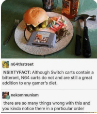 Diet, Spoon, and N64: n64thstreet  NSIXTYFACT: Although Switch carts contain a  bitterant, N64 carts do not and are still a great  addition to any gamer's diet.  nekommunism  there are so many things wrong with this and  you kinda notice them in a particular order No need for a spoon use a hammer!
