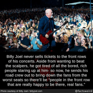 """Not really a meme, but seems pretty wholesome.: N7  as  NEN  Billy Joel never sells tickets to the front rows  of his concerts. Aside from wanting to beat  the scalpers, he got tired of all the bored, rich  people staring up at him- so now, he sends his  road crew out to bring down the fans from the  worst seats so there'll be """"people in the front row  that are really happy to be there, real fans.""""  Photo courtesy of Billy Joel / billyjoel.com  @factsweird Not really a meme, but seems pretty wholesome."""