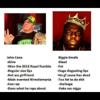 TRUUU: John Cena  Biggie Smalls  -Alive  Dead  Won the 2013 Royal Rumble  Fat  -Regular size lips  -Huge disgusting lips  No gf cause hes dead  -Hot ass girlfriend  Main evented Wrestlemania  Too fat to do shit  -Garbage  -Can rap  -Does what he raps about  -Fake ass nigga TRUUU