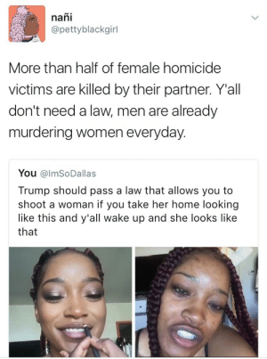 weavemama:you know misogyny is real and alive when men start making jokes about KILLING women for not wearing makeup.: nañi  @pettyblackgirl  More than half of female homicide  victims are killed by their partner. Yall  don't need a law, men are already  murdering women everyday.  You @lmSoDallas  Trump should pass a law that allows you to  shoot a woman if you take her home looking  like this and y'all wake up and she looks like  that weavemama:you know misogyny is real and alive when men start making jokes about KILLING women for not wearing makeup.