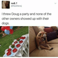 Poor doug: na$.?  (aNasMaraj  I threw Doug a party and none of the  other owners showed up with their  dogs Poor doug