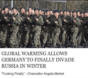 """Fucking, Global Warming, and Reddit: NA  GLOBAL WARMING ALLOWS  GERMANY TO FINALLY INVADE  RUSSIA IN WINTER  """"Fucking Finally""""- Chancellor Angela Merkel The victory will be ours"""