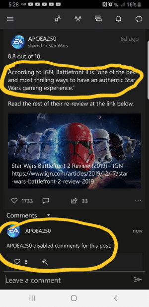 """Saw this today, thought it was funny: NA ll 16%  5:28 0o0  6d ago  APOEA250  EA  shared in Star Wars  8.8 out of 10.  According to IIGN, Battlefront Il is """"one of the best  and most thrilling ways to have an authentic Star  Wars gaming experience.""""  Read the rest of their re-review at the link below.  Star Wars Battlefront 2 Review (2019) - IGN  https://www.ign.com/articles/2019/12/17/star  -wars-battlefront-2-review-2019  A 33  1733  Comments  EA  APOEA250  now  APOEA250 disabled comments for this post.  8  Leave a comment Saw this today, thought it was funny"""