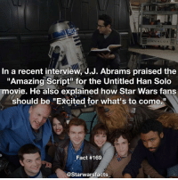 "J.J. Abrams is a producer for the Han Solo movie so he's read the script. starwarsfacts: NA LUX  In a recent interview, J.J. Abrams praised the  ""Amazing Script for the Untitled Han Solo  movie. He also explained how Star Wars fans  should be ""Excited for what's to come.  Fact #169  @Starwarsfacts J.J. Abrams is a producer for the Han Solo movie so he's read the script. starwarsfacts"