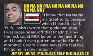 "rebelzoid:x: NA NA NA (NA NA NA NA NA NA  NA NA NA)  I know that Na Na Na...  is a great song, because  when I heard it I said  'Fuck, I wish I wrote that goddamn song!'  I was super-pissed-off that I hadn't! How  the fuck could MCR be on to the next thing  and I hadn't even gotten out of bed in the  morning? Gerard always makes me feel like  I'm going in slow motion.""  JIMMY URINE, MINDLESS SELF INDULGENCE rebelzoid:x"