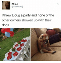 DOUG I WOULD'VE WENT and comment your birthday below maybe you'll find a twin. My birthdays today do I have any twins?: na  Nas Maraj  I threw Doug a party and none of the  other owners showed up with their  dogs. DOUG I WOULD'VE WENT and comment your birthday below maybe you'll find a twin. My birthdays today do I have any twins?