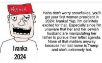 NA OA  Ivanka  2024  Haha don't worry snowflakes, you'll  get your first woman president in  2024: Ivanka! Yup, l'm definitely  excited for that. Especially since l'm  unaware that her and her Jewish  husband are manipulating her  father to pursue their leftist agenda.  None of that matters anyway  because her last name is Trump  and she's extremely hot. this hits the nail on the head. all of these normies that want Ivanka for president don't realize that she is nothing more than a leftist feminist who is trying to influence her fathers presidency. and don't tell me about how classy she is when we all saw that picture of her in that see through dress... and if you haven't seen it, well it's out there and it's real 🇺🇸partners🇺🇸 @virginians_4trump @trump_mania @hayekite @the.minarchist ____________________🇺🇸 - [x] conservative liberal republican democrat trump trump2016 maga hillaryclinton hillary2016 military america news media lgbt feminism meme berniesanders funny imwithher islam 2ndammendment nra truth blm dankmemes christian ivanka politics feminist