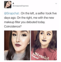😂😂😂😂😂: NA unappealingness  @Snapchat On the left, a selfieltook five  days ago. On the right, me with the new  makeup filter you debuted today  Coincidence? 😂😂😂😂😂