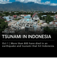 More than 800 have died in an earthquake and tsunami that hit the Indonesian island, Sulawesi, Friday. More than 48,000 were displaced in the disaster. Friday's 7.5-magnitude earthquake triggered a tsunami responsible for waves around three meters (just under 10 ft.) tall. ___ Officials raised the death toll to 844 Monday and stated that the number is expected to rise. ___ Photo: AP: na  WORLD NEWS  TSUNAMI IN INDONESIA  Oct 1 | More than 800 have died in an  earthquake and tsunami that hit Indonesia More than 800 have died in an earthquake and tsunami that hit the Indonesian island, Sulawesi, Friday. More than 48,000 were displaced in the disaster. Friday's 7.5-magnitude earthquake triggered a tsunami responsible for waves around three meters (just under 10 ft.) tall. ___ Officials raised the death toll to 844 Monday and stated that the number is expected to rise. ___ Photo: AP