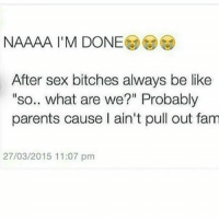 "Be Like, Fam, and Lmao: NAAAA I'M DONE  After sex bitches always be like  ""so.. what are we?"" Probably  parents cause I ain't pull out fam  27/03/2015 11:07 pm Noooo lmao"