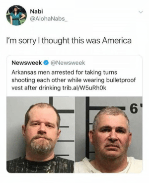 America, Dank, and Drinking: Nabi  @AlohaNabs_  I'm sorry I thought this was America  Newsweek@Newsweek  Arkansas men arrested for taking turns  shooting each other while wearing bulletproof  vest after drinking trib.al/W5uRh0k  6