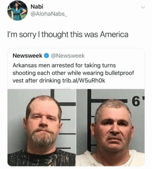 .: Nabi  @AlohaNabs_  I'm sorry I thought this was America  Newsweek@Newsweek  Arkansas men arrested for taking turns  shooting each other while wearing bulletproof  vest after drinking trib.al/W5uRhOk  61 .