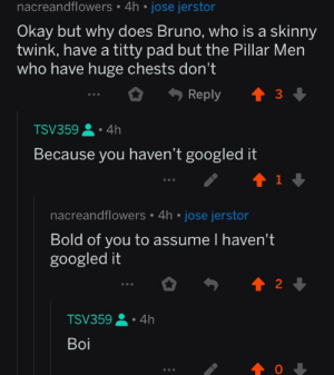 Poor man is getting used for karma: nacreandflowers • 4h • jose jerstor  Okay but why does Bruno, who is a skinny  twink, have a titty pad but the Pillar Men  who have huge chests don't  Reply 1 3  TSV359  4h  Because you haven't googled it  nacreandflowers 4h • jose jerstor  Bold of you to assume I haven't  googled it  2  4h  TSV359  Boi Poor man is getting used for karma