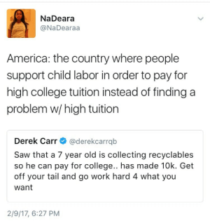 America, College, and Saw: NaDeara  @NaDearaa  America: the country where people  support child labor in order to pay for  high college tuition instead of finding a  problem w/high tuition  Derek Carr@derekcarrqb  Saw that a 7 year old is collecting recyclables  so he can pay for college.. has made 10k. Get  off your tail and go work hard 4 what you  want  2/9/17, 6:27 PM powerburial:  american child spend 15 years in recycling factory to buy 1 semester of college