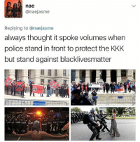 Black Lives Matter, Kkk, and Memes: nae  anaejasme  Replying to anaejasme  always thought it spoke volumes when  police stand in front to protect the KKK  but stand against blacklivesmatter  STATE OF GEonGA  POLICE BLACKLIVESMSTTER allcaps