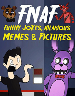 FNAF Funny Jokes, Hilarious Memes & Pictures: An Unofficial Five ...: NAF  FUNNY JOKES,HILARIOUS  MEMES & PICTURES FNAF Funny Jokes, Hilarious Memes & Pictures: An Unofficial Five ...